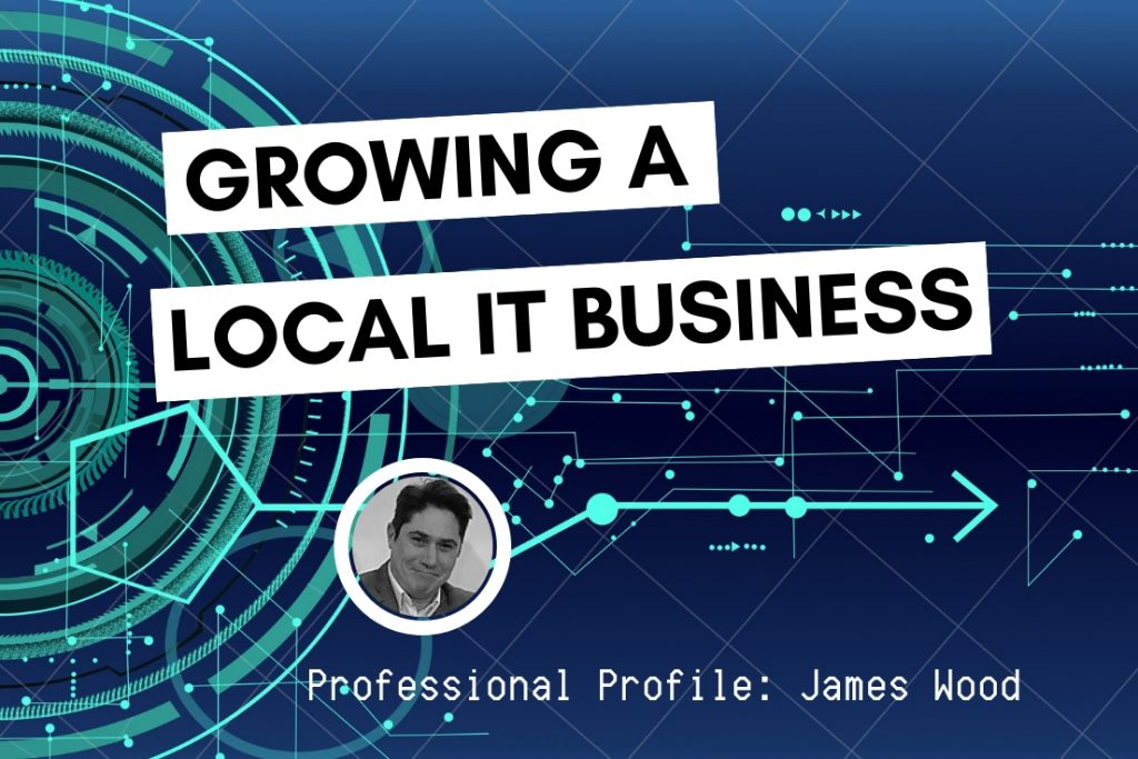 Growing a Local IT Business - James Wood Arcus Technology