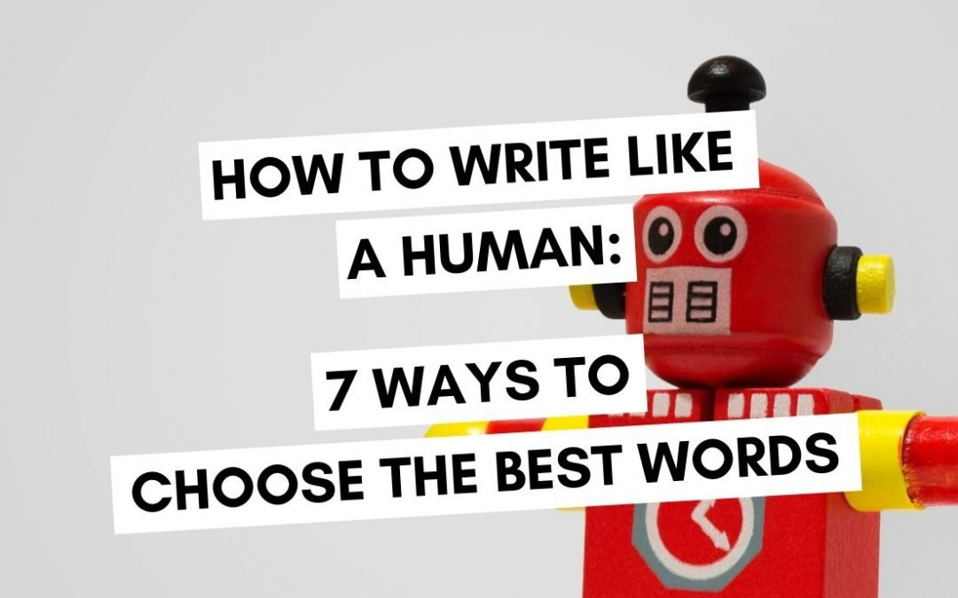 How to Write Like a Human: 7 Ways to Choose the Best Words