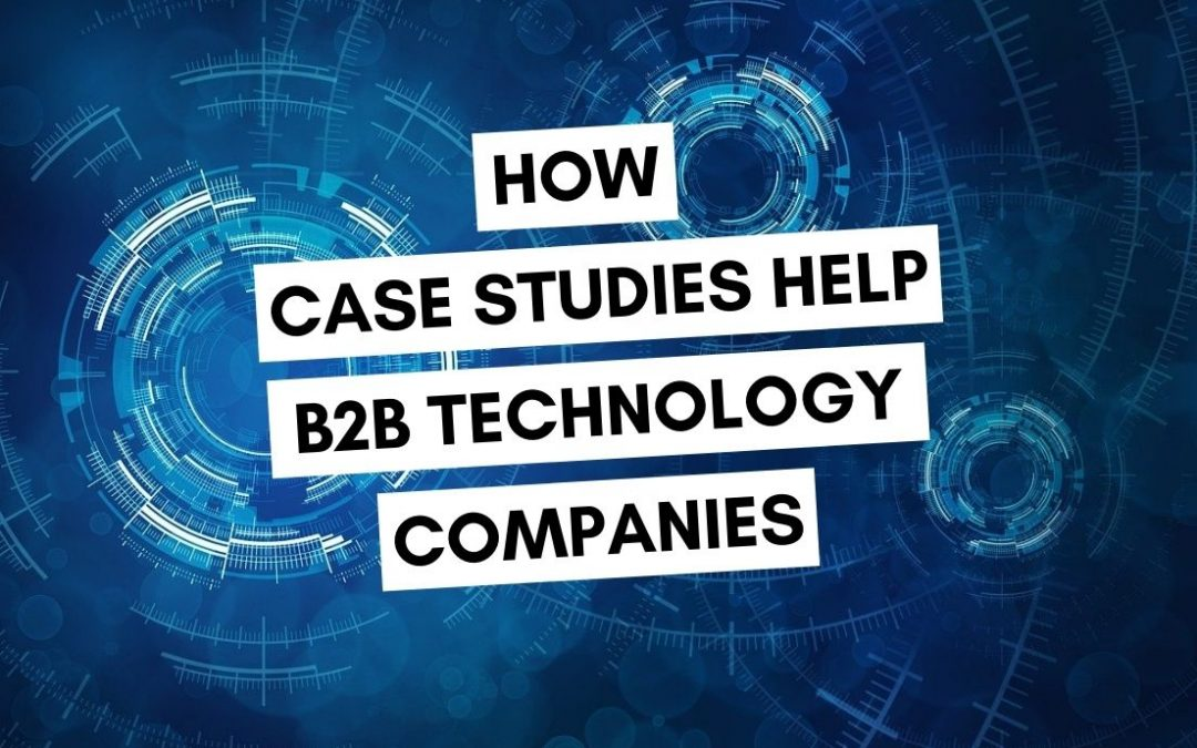 How Customer Case Studies Help B2B Technology Companies